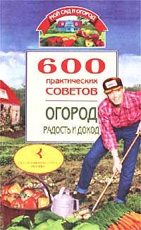 600 практических советов. Огород: радость и доход