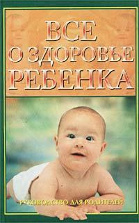 Все о здоровье ребенка. Руководство для родителей