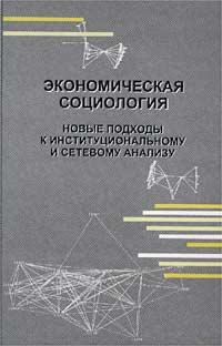 Экономическая социология. Новые подходы к институциональному и сетевому анализу