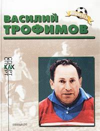 Василий Трофимов. Биографический очерк