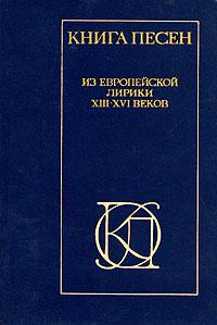 Книга песен. Из европейской лирики XIII - XVI веков.