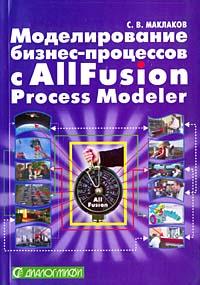 Моделирование бизнес-процессов с AIIFusion Process Modeler. С. В. Маклаков
