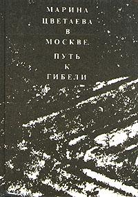 Марина Цветаева в Москве. Путь к гибели