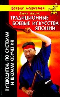 Традиционные боевые искусства Японии. Путеводитель по системам и школам обучения. Дэвид Джонс