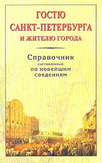 Гостю Санкт-Петербурга и жителю города. Справочник, составленный по новейшим сведениям