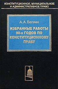 А. А. Белкин. Избранные работы 90-х годов по конституционному праву