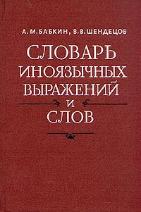 Zakazat.ru Словарь иноязычных выражений и слов. A - J. А. М. Бабкин, В. В. Шендецов