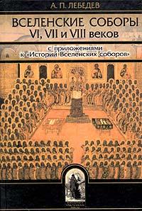 Вселенские соборы VI, VII и VIII веков. С приложениями к Истории Вселенских соборов