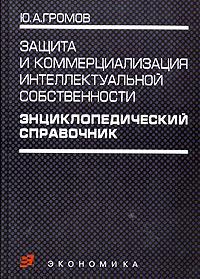 Защита и коммерциализация интеллектуальной собственности. Энциклопедический справочник