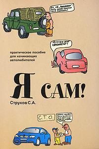 С. А. Струков Я сам! Практическое пособие для начинающих автолюбителей
