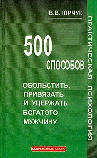 500 способов обольстить, привязать и удержать богатого мужчину