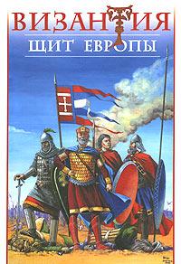 Византия - Щит Европы. Арабо-византийские войны VII-XI веков
