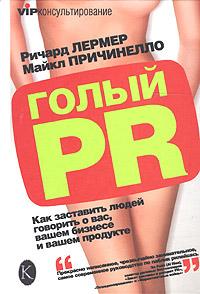 Голый PR. Как заставить людей говорить о вас, вашем бизнесе и вашем продукте
