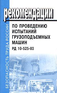 Рекомендации по проведению испытаний грузоподъемных машин. РД 10-525-03