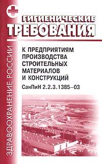 Гигиенические требования к предприятиям производства строительных материалов и конструкций. СанПиН 2.2.3.1385-03