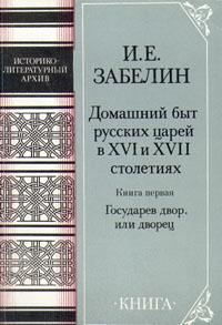 Домашний быт русских царей в XVI и XVII столетиях. Книга первая. Государев двор, или дворец