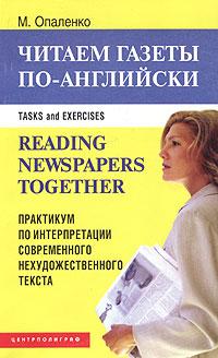 Reading Newspapers Together: Task and Exercises /Читаем газеты по-английски. Практикум по интерпретации современного нехудожественного текста