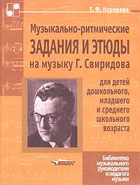 Музыкально-ритмические задания и этюды на музыку Г. Свиридова для детей дошкольного, младшего и среднего школьного возраста