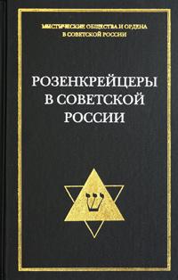 Розенкрейцеры в Советской России. Документы 1922-1937 гг.
