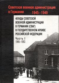 Фонды Советской военной администрации в Германии в Государственном архиве Российской Федерации. В 2 частях. Часть 1. 1945-1953