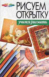 Рисуем открытку ( 985-13-1761-6,978-985-16-1435-2 )