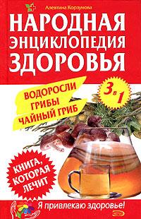 Народная энциклопедия здоровья. Водоросли, грибы, чайный гриб