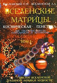 Вселенские матрицы. Космическая генетика: ДНК сверхспособности, гениальности и бессмертия. Том 2