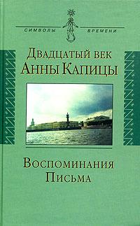 Двадцатый век Анны Капицы. Воспоминания. Письма