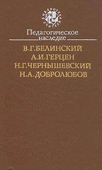Педагогическое наследие. В. Г. Белинский, А. И. Герцен, Н. Г. Чернышевский, Н. А. Добролюбов