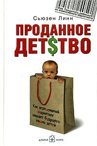 Проданное детство. Как агрессивный маркетинг лишает будущего наших детей
