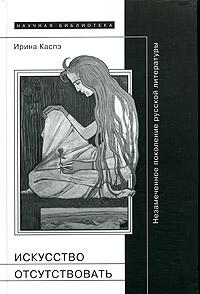 Искусство отсутствовать. Незамеченное поколение русской литературы