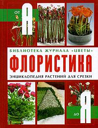 Флористика от А до Я. Энциклопедия растений для срезки