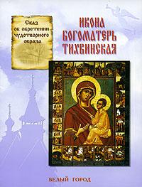 Сказ об обретении чудотворного образа. Икона Богоматерь Тихвинская ( 5-7793-0887-X )
