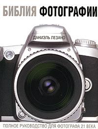 Zakazat.ru Библия фотографии. Полное руководство для фотографа 21 века. Даниэль Лезано