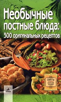 Необычные постные блюда. 300 оригинальных рецептов