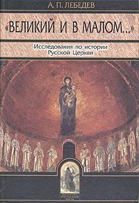 Великий и в малом... Исследования по истории Русской Церкви