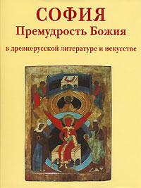 София. Премудрость Божия в древнерусской литературе и искусстве