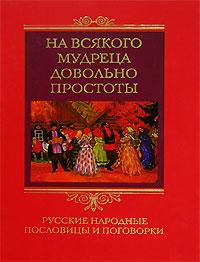 На всякого мудреца довольно простоты. Русские народные пословицы и поговорки ( 5-9524-2358-2 )