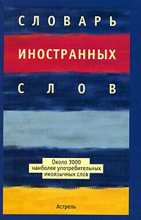 Словарь иностранных слов ( 5-17-038574-9, 5-271-14428-3, 5-9762-0872-Х )