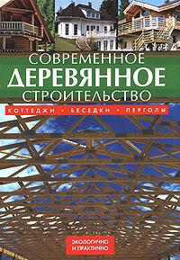 Современное деревянное строительство. Коттеджи, беседки, перголы