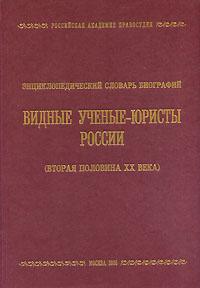 Видные ученые-юристы России (Вторая половина ХХ века). Энциклопедический словарь биографий