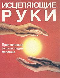 Исцеляющие руки. Практическая энциклопедия массажа