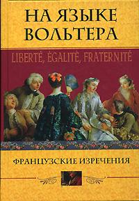 На языке Вольтера. Liberte, Egalite, Fraternite. Французские изречения