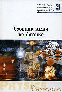 Сборник задач по физике. С. А. Смирнов, И. Е. Глушаков, Г. Ю. Граковский