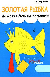 Золотая рыбка не может быть на посылках. В. Г. Горчакова