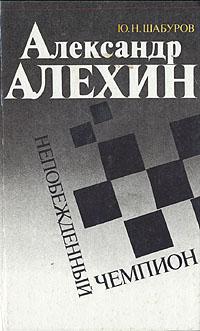 Александр Алехин - непобеждённый чемпион