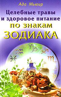 Целебные травы и здоровое питание по знакам Зодиака ( 5-88503-593-8, 8-88503-591-1 )