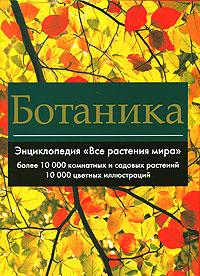 Ботаника. Энциклопедия Все растения мира