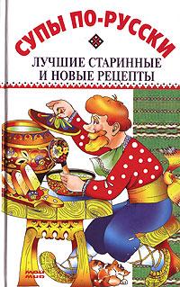 Супы по-русски. Лучшие старинные и новые рецепты