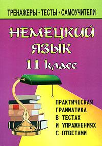 Немецкий язык. 11 класс. Практическая грамматика в тестах и упражнениях с ответами